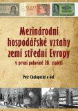 Mezinárodní hospodářské vztahy zemí střední Evropy v první pol. 20. století - Chalupecký Petr