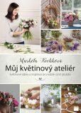 Můj květinový ateliér - květinové dárky a inspirace pro každé roční období - Markéta Keclíková