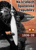 Na křídlech Španělské republiky 1936-1939 - Svatopluk Matyáš