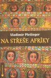 Na střeše Afriky - Vladimír Plešinger