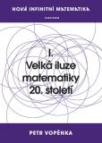 Nová infinitní matematika: I. Velká iluze matematiky 20. století - Petr Vopěnka