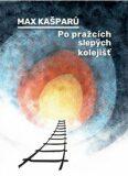 Po pražcích slepých kolejišť - Max Kašparů, ...