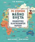 Po stopách nášho sveta na dvanástich ilustrovaných mapách - Tim Marshall, ...