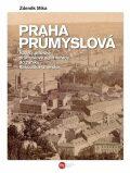 Praha průmyslová - Rozvoj pražské průmyslové aglomerace do zániku Rakouska-Uherska - Zdeněk Míka