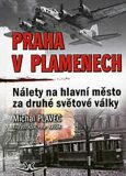 Praha v plamenech - Nálety na hl. město za 2.sv.války - Michal Plavec