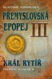 Přemyslovská epopej III - Král rytíř Přemysl II. Otakar - Vlastimil Vondruška