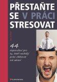 Přestaňte se v práci stresovat - 44 doporučení pro ty, kteří nechtějí práci obětovat své zdraví - Jan Urban