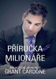 Příručka milionáře - Jak skutečně zbohatnout - Grant Cardone