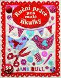 Ruční práce pro malé šikulky - 50 hravých nápadů - Jane Bullová