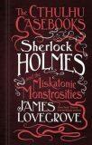 Sherlock Holmes and the Miskatonic Monstrosities - James Lovegrove