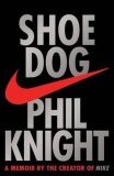 Shoe Dog : A memoir by the Creator of Nike - Phil Knight