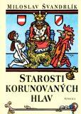 Starosti korunovaných hlav - Miloslav Švandrlík, ...