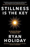 Stillness is the Key : An Ancient Strategy for Modern Life - Ryan Holiday