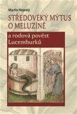 Středověký mýtus o Meluzíně a rodová pověst Lucemburků - Martin Nejedlý