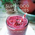 Superfood Smoothies - 100 Delicious, Energizing & Nutrient-dense Recipes - Julie Morris