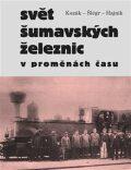 Svět šumavských železnic v proměnách času - Roman Kozák