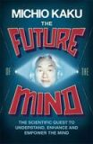 The Future of the Mind: The Scientific Quest To Understand, Enhance and Empower the Mind - Michio Kaku