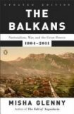 The Balkans : Nationalism, War, and the Great Powers, 1804-2011 - Misha Glenny