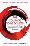 The Courage To Be Disliked: How to free yourself, change your life and achieve real happiness - Fumitake Koga, Ichiro Kishimi