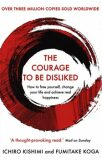 The Courage To Be Disliked: How to free yourself, change your life and achieve real happiness - Ichiro Kishimi
