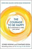 The Courage to be Happy : True Contentment Is Within Your Power - Fumitake Koga, Ichiro Kishimi