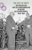 The Cult of Unity - The Stalin Plan for the Transformation of Nature in Czechoslovakia 1948-1964 - Doubravka Olšáková, ...