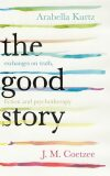 The Good Story - Exchanges on Truth, Fiction and Psychotherapy - John Maxwell Coetzee, ...