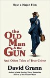 The Old Man and the Gun: And Other Tales of True Crime - David Grann