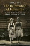 The Reinvention of Humanity : A Story of Race, Sex, Gender and the Discovery of Culture - King