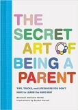 The Secret Art of Being a Parent: Tips, tricks, and lifesavers you don't have to learn the hard way - Bridget Watson  Payne,