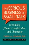 The Serious Business Of Small Talk: Becoming Fluent, Comfortable, and Charming - Carol Fleming