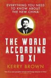The World According to Xi : Everything You Need to Know About the New China - Brown Kerry