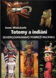 Totemy a indiáni severozápadního pobřeží Pacifiku - Ivan Makásek