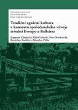 Tradiční agrární  kultura v kontextu společenského vývoje střední Evropy a Balkánu - Miroslav Válka, ...