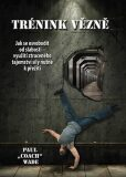 Trénink vězně - Jak se osvobodit od slabosti - využití ztraceného tajemství síly nutné k přežití - Paul Wade