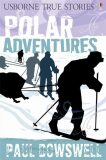 Usborne - True Stories - Polar Adventures - Paul Dowswell