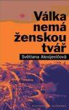 Válka nemá ženskou tvář - Světlana Alexijevičová