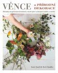 Věnce a přírodní dekorace - Přírodou inspirovaná aranžmá z čerstvých i sušených květin a rostlin - Smythová Katie, ...