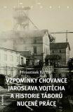 Vzpomínky chovance Jaroslava Vojtěcha a historie táborů nucené práce - Bártík František
