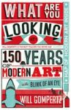 What are You Looking At? : 150 Years of Modern Art in a Nutshell - Will Gompertz