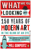 What Are You Looking At? 150 Years of Modern Art in the Blink of an Eye - Will Gompertz