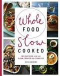 Whole Food Slow Cooked: 100 recipes for the slow-cooker or stovetop - Olivia Andrews