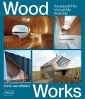 Wood Works: Sustainability, Versatility, Stability - Chris van Uffelen