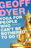 Yoga for People Who Can´t be bothered to Do it - Geoff Dyer