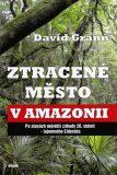 Ztracené město v Amazonii - David Grann