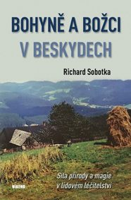 Bohyně a božci v Beskydech - Síla přírody a magie v lidovém léčitelství - Richard Sobotka