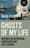 Ghosts of My Life : Writings on Depression, Hauntology and Lost Futures - Fisher Mark