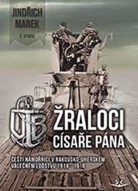 Žraloci císaře pána - Čeští námořníci v rakousko-uherském válečném loďstvu 1914-1918 - Jindřich Marek