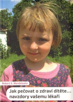 Jak pečovat o zdraví dítěte... navzdory vašemu lékaři - Mendelsohn Robert S.