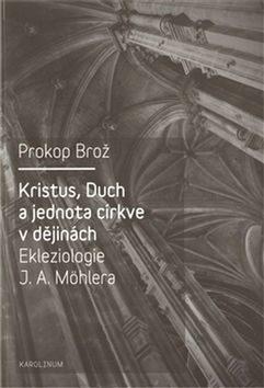 Kristus, Duch a jednota církve v dějinách Ekleziologie J. A. Möhlera - Prokop Brož